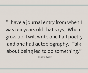 """Mary Karr quote reading, """"I have a journal entry from when I was ten years old that says, 'When I grow up, I will write one half poetry and one half autobiography.' Talk about being led to do something."""""""