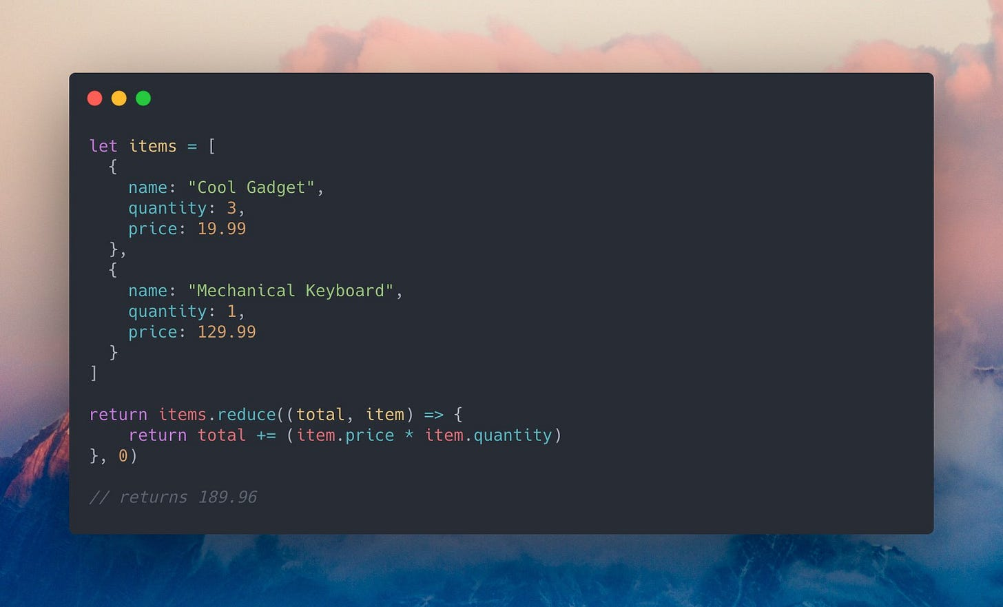 """A JavaScript code example that reads: `let items = [{ name: """"Cool Gadget"""", quantity: 3, price: 19.99 },{ name: """"Mechanical Keyboard"""", quantity: 1, price: 129.99 }]; return items.reduce((total, item) => { return total += (item.price * item.quantity) }, 0); // returns 189.96`"""