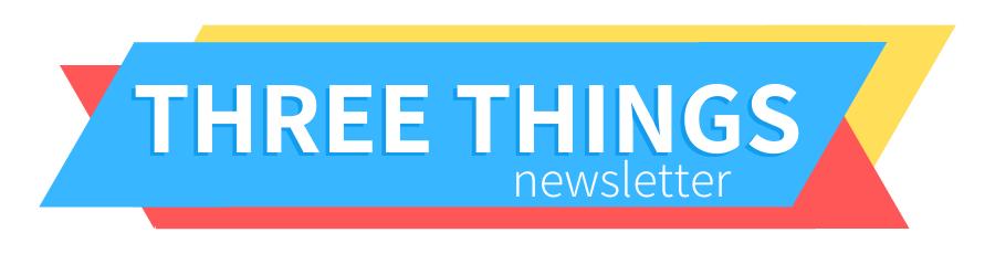 Three Things Newsletter