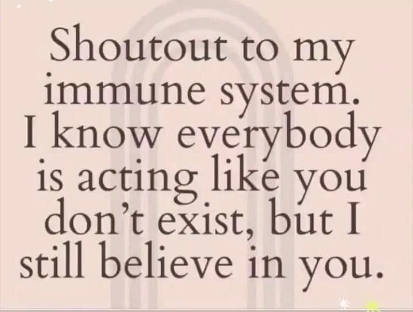 May be an image of one or more people and text that says 'Shoutout to my immune oy I know is acting like you don't exist, but I still believe in you.'