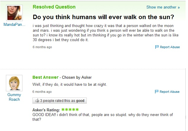 "Screengrab of a Yahoo! user asking ""Do you think humans will ever walk on the sun? I know it's really hot but I'm thinking if you go in the winter when the sun is like 30 degrees I bet they could do it."" The best answer says, ""Well, if they do, it would have to be at night."" The asker responds: ""Good idea! I didn't think of that. People are so stupid. Why do they never think of that?"""