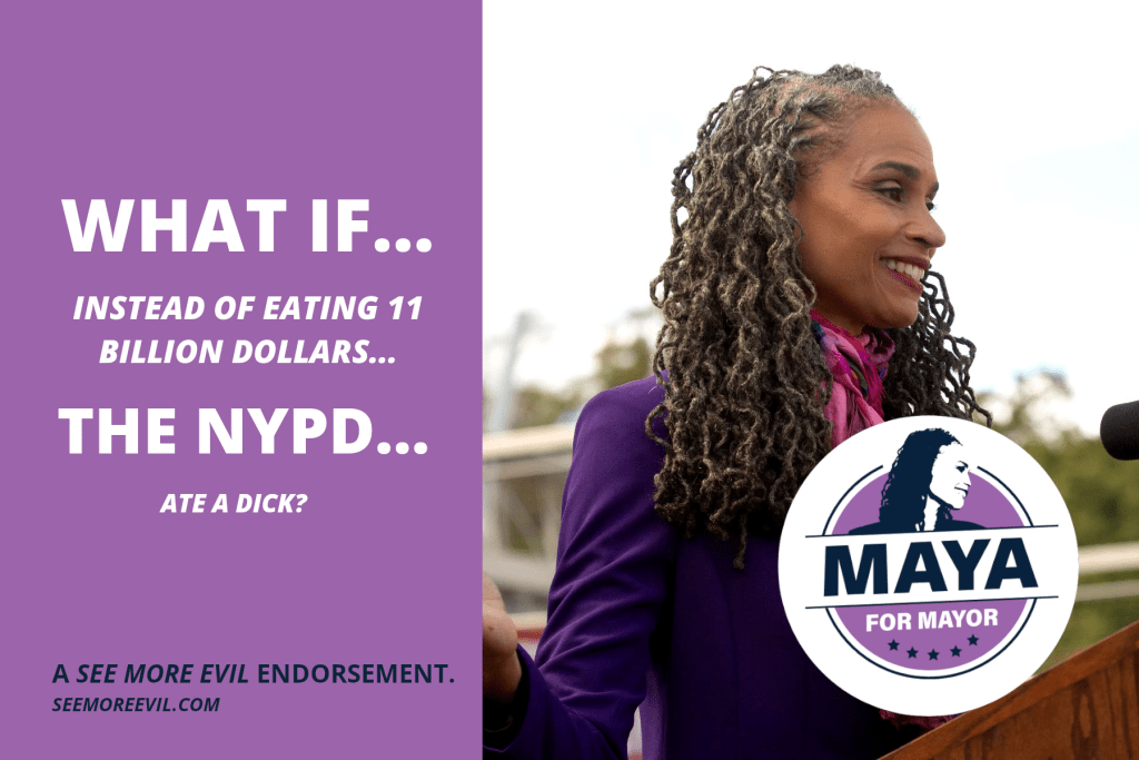 """Joke endorsement ad for Maya Wiley that says: """"What if… instead of easting 11 billion dollars… the NYPD… ate a dick?"""""""