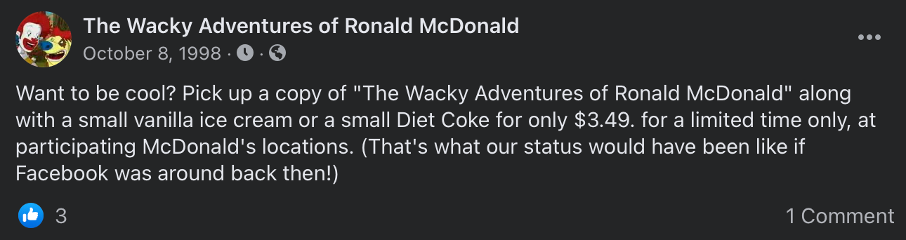 """A Facebook post from The Wacky Adventures of Ronald McDonald page that reads """"Want to be cool? Pick up a copy of The Wacky Adventures of Ronald McDonald along with a small vanilla ice cream or a small Diet Coke for only $3.49 for a limited time only at participating McDonald's locations. (That's what our status would have been like if Facebook was around back then!)"""""""