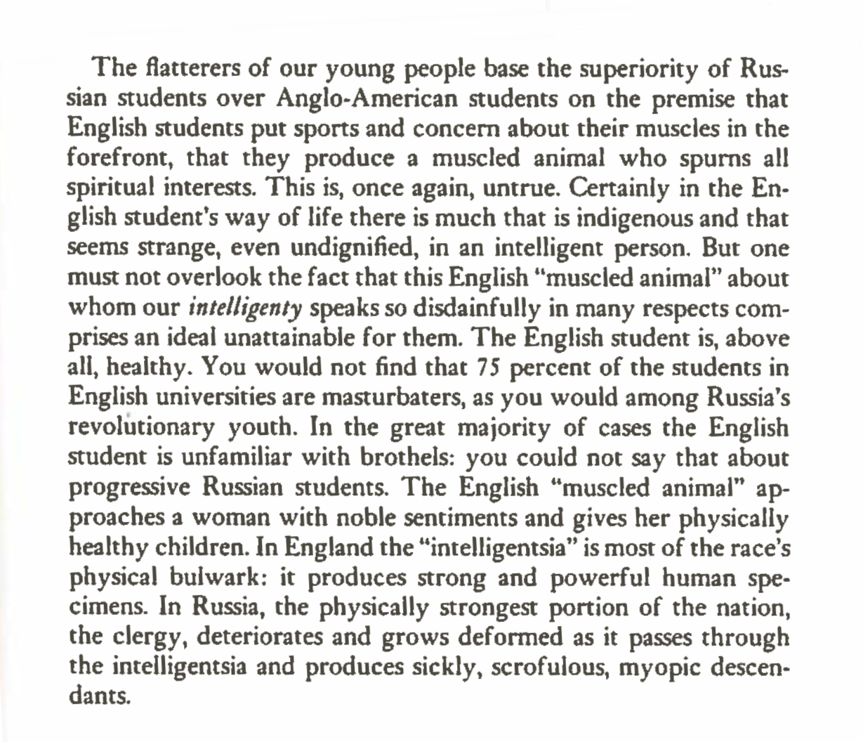 """""""...But one must not overlook the fact that this English """"muscled animal"""" about whom our intelligentsia speaks so disdainfully in many respects comprises an ideal unattainable for them. The English student is, above all, healthy. You would not find that 75 percent of the students in English universities are masturbators, as you would among Russia's revolutionary youth. In the great majority of cases the English student is unfamiliar with brothels: you could not say that about progressive Russian students. The English """"muscled animal"""" approaches a woman with noble sentiments and gives her physically healthy children. In England the """"intelligentsia"""" is most of the race's physical bulwark: it produces strong and powerful human specimens..."""""""