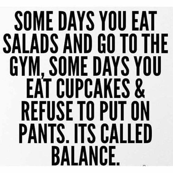 May be an image of text that says 'SOME DAYS YOU EAT SALADS AND GO TO THE GYM, SOME DAYS YOU EAT CUPCAKES & REFUSE TO PUT ON PANTS. ITS CALLED BALANCE.'