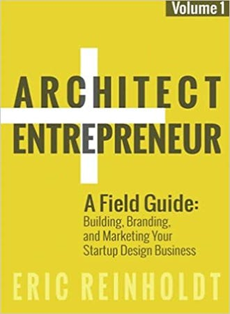 Architect + Entrepreneur: A Field Guide to Building, Branding, and Marketing Your Startup Design Business. Vol. 1