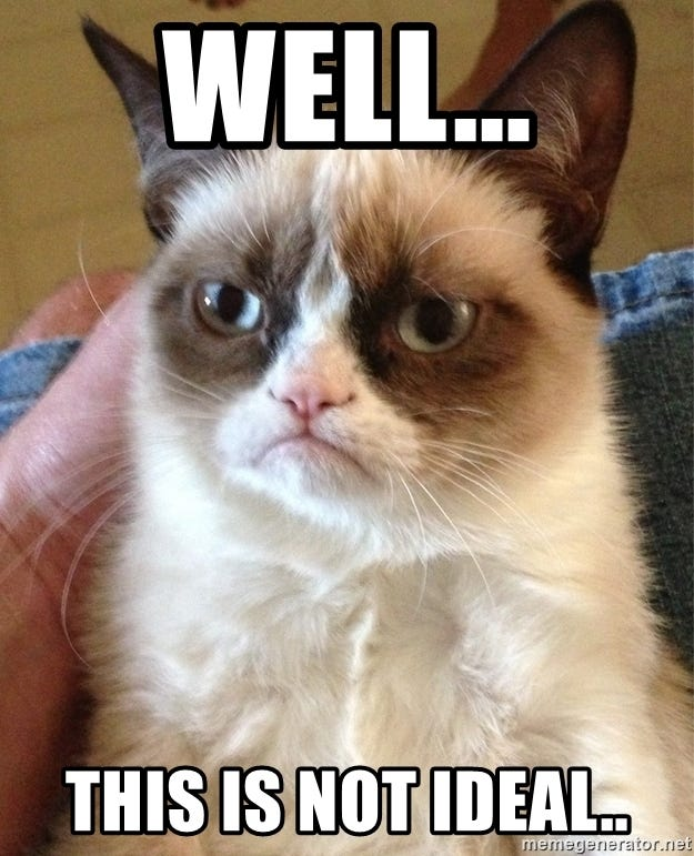 Grumpy Cat says well, this is not ideal.
