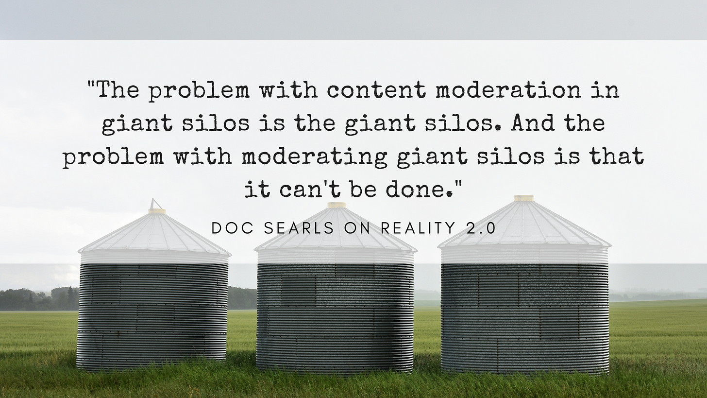 The problem with content moderation in giant silos is the giant silos. And the problem with moderating giant silos is that it can't be done. Quote from Doc Searls