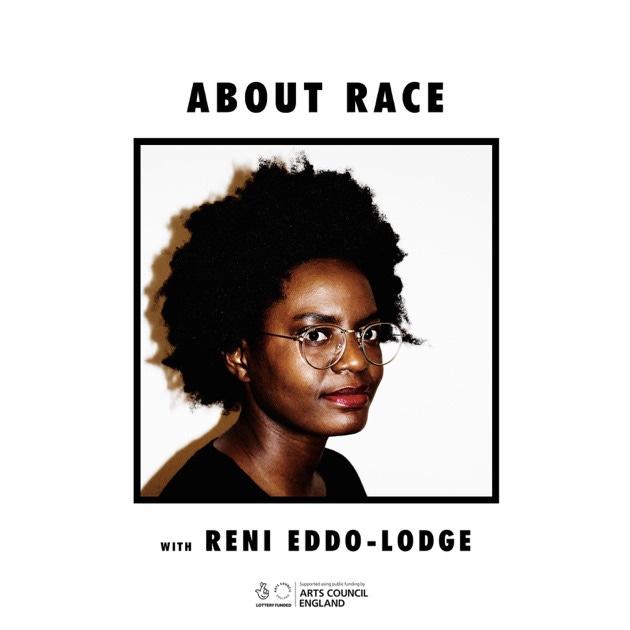 Podcast artwork. Tegen een witte achtergrond leest de titel bovenaan ABOUT RACE in zwart. Daaronder een en profil foto van Reni Eddo-Lodge, ze heeft een donkere huid en afro en een bril. Onder de foto staat With Reni Eddo-Lodge en het logo van Arts Council England