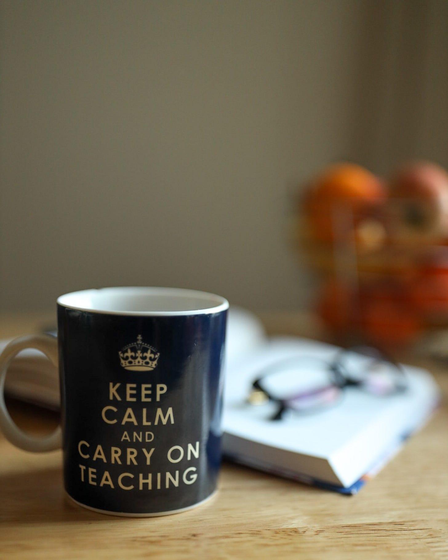 Photo of coffee mug that says keep calm and carry on teaching.