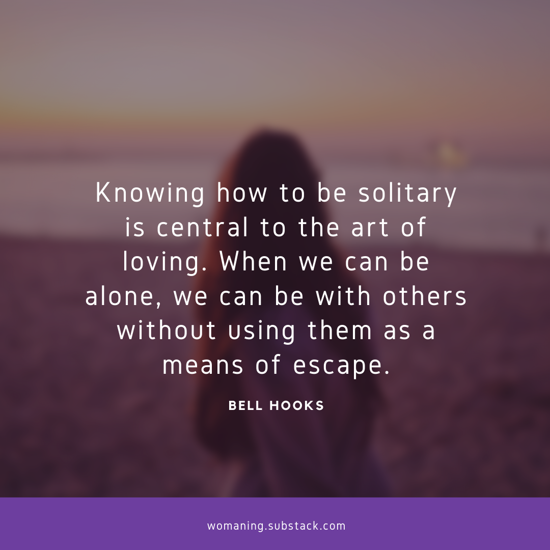 """""""Knowing how to be solitary is central to the art of loving. When we can be alone, we can be with others without using them as a means of escape.""""― bell hooks"""