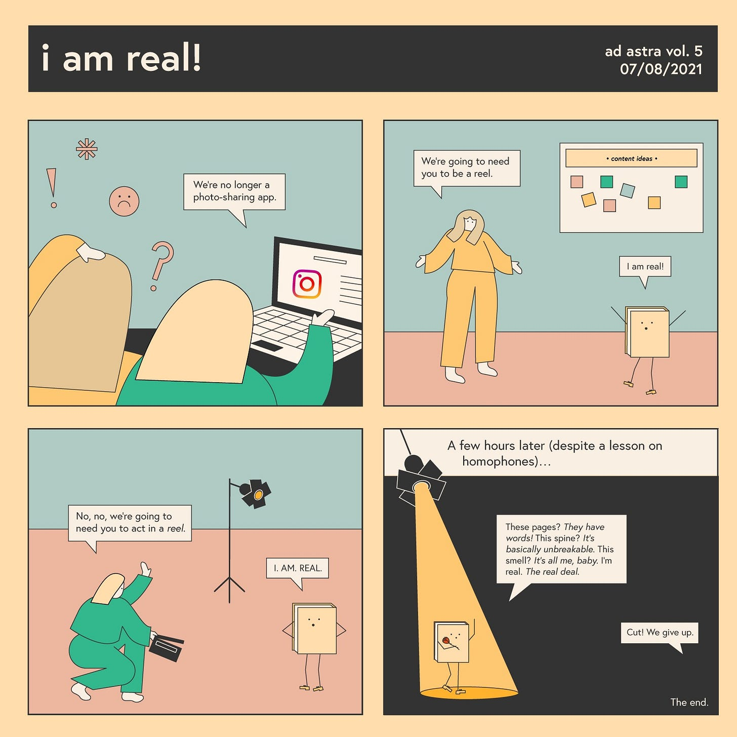 """A four panel comic entitled """"i am real!"""" In the first panel, two individuals read Instagram's recent announcement that they are prioritizing reels. They are confused and angry. In the second pane, one individual tells a book they need them to be a reel, to which the book responds, """"i am real!"""" In the third pane, the other individual crouches with a clapboard, trying again. To which the book responds """"I. AM. REAL."""" The final scene depicts the book in a spotlight, giving a soliloquy as to how real they are. Coming from off screen is the text: """"Cut! We give up."""""""