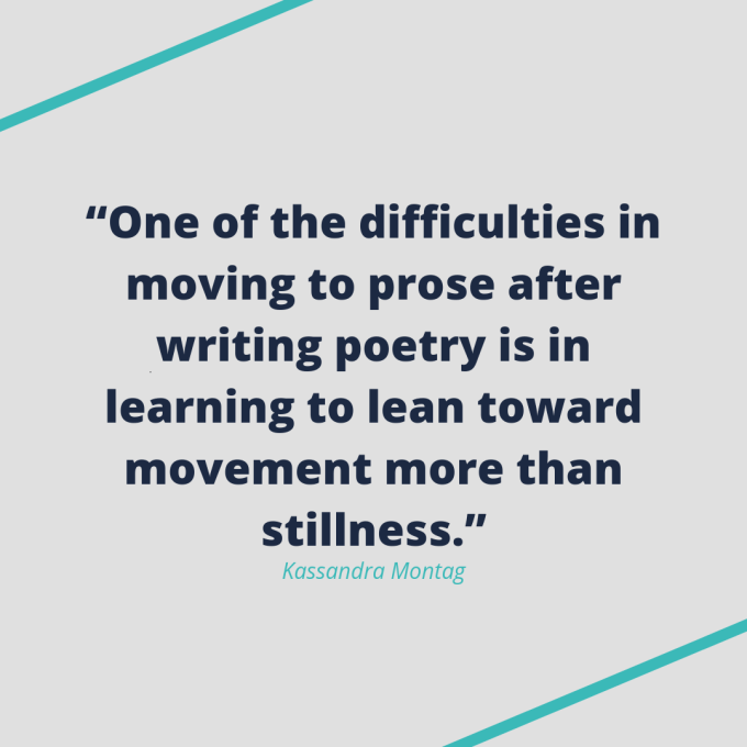 "Kassandra Montag quote: ""One of the difficulties in moving to prose after writing poetry is in learning to lean toward movement more than stillness."""