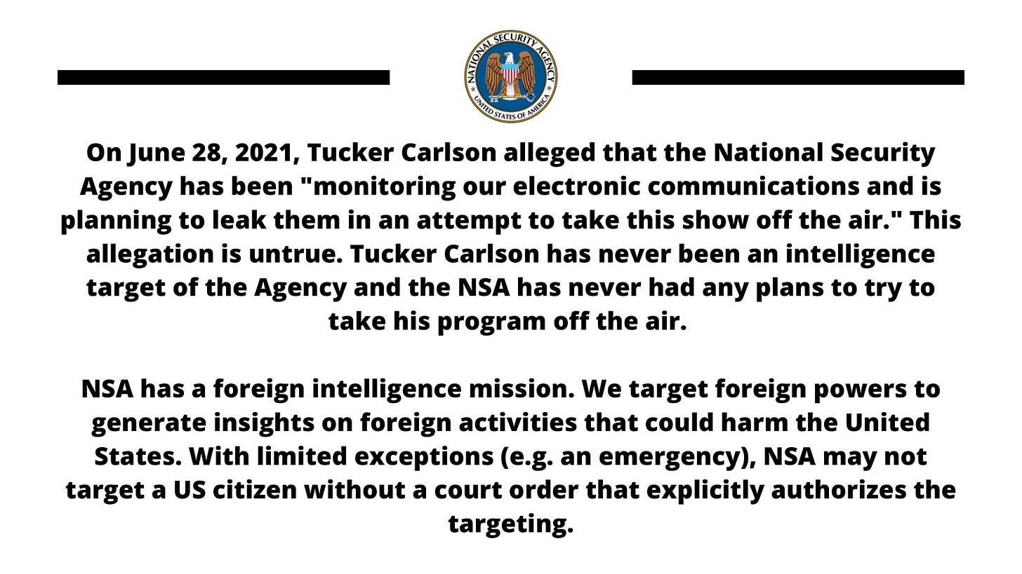 """On June 28, 2021, Tucker Carlson alleged that the National Security Agency has been """"monitoring our electronic communications and is planning to leak them in an attempt to take this show off the air.""""  This allegation is untrue. Tucker Carlson has never been an intelligence target of the Agency and the NSA has never had any plans to try to take his program off the air.  NSA has a foreign intelligence mission. We target foreign powers to generate insights on foreign activities that could harm the United States.  With limited exceptions (e.g. an emergency), NSA may not target a US citizen without a court order that explicitly authorizes the targeting."""
