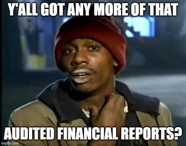 Y'all Got Any More Of That Meme |  Y'ALL GOT ANY MORE OF THAT; AUDITED FINANCIAL REPORTS? | image tagged in memes,y'all got any more of that | made w/ Imgflip meme maker