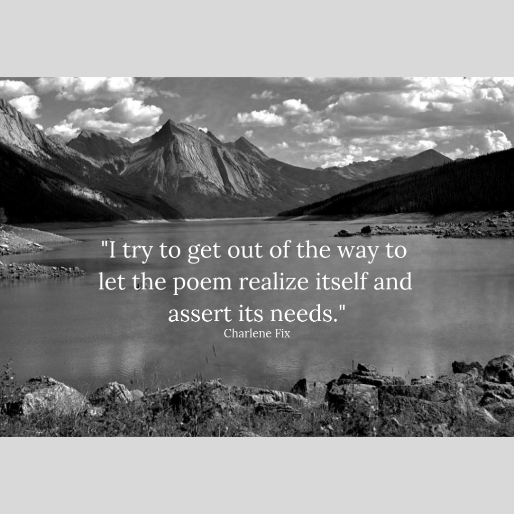 "Charlene Fix quote, ""I try to get out of the way to let the poem realize itself and assert its needs,"" placed over a photo of a lake surrounded by mountains."