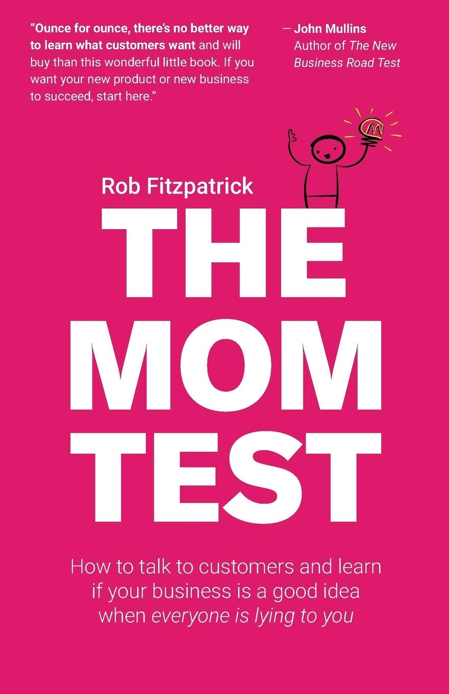 The Mom Test: How to talk to customers & learn if your business is a good  idea when everyone is lying to you: Fitzpatrick, Rob: 9781492180746:  Amazon.com: Books