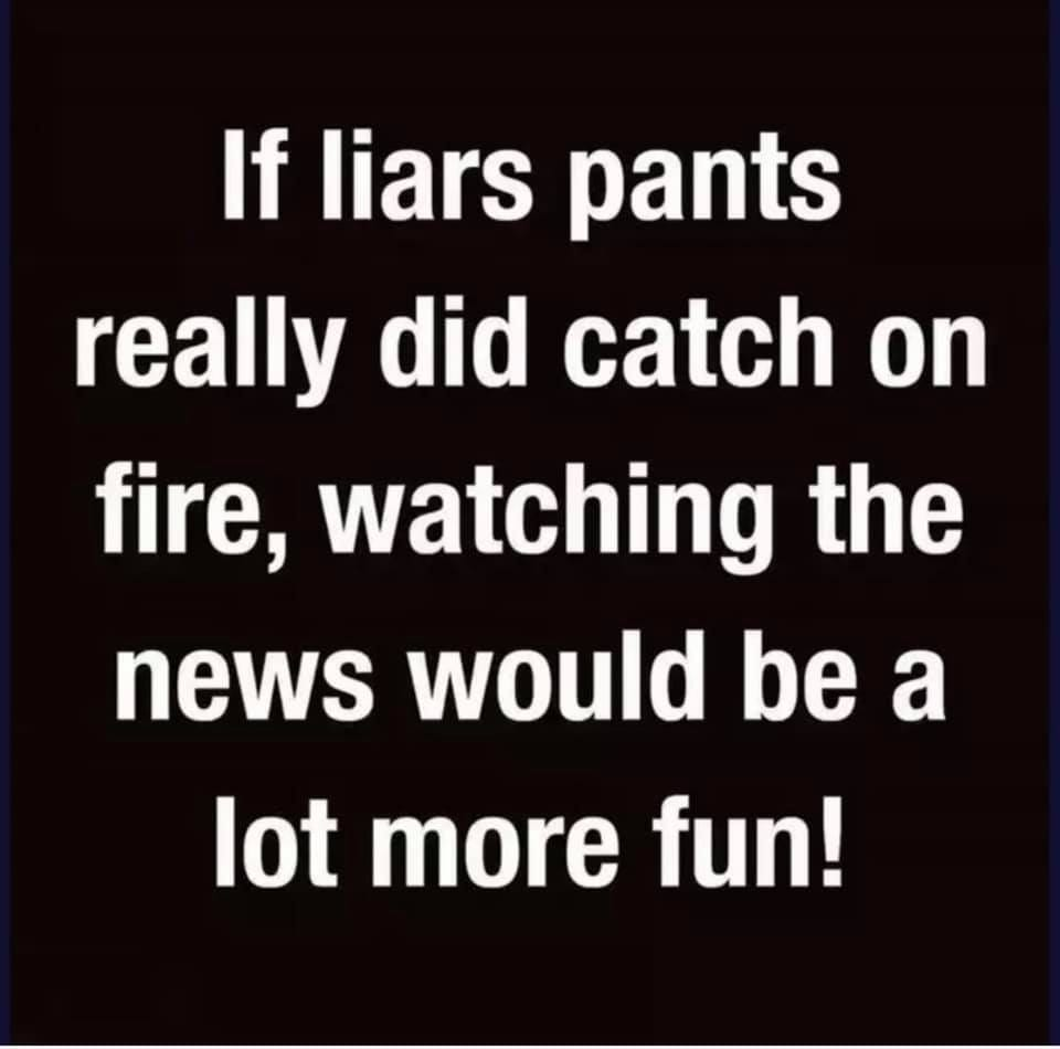 May be an image of text that says 'If liars pants really did catch on fire, watching the news would be a lot more fun!'