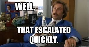 Well, that escalated quickly. - Ron burgundy - quickmeme