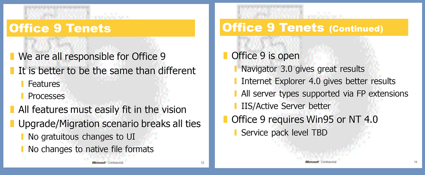 Office 9 TenetsWe are all responsible for Office 9It is better to be the same than differentFeaturesProcessesAll features must easily fit in the visionUpgrade/Migration scenario breaks all tiesNo gratuitous changes to UINo changes to native file formats Office 9 Tenets (Continued)Office 9 is openNavigator  3.0 gives great resultsInternet Explorer 4.0 gives better resultsAll server types supported via FP extensionsIIS/Active Server betterOffice 9 requires Win95 or NT 4.0Service pack level TBD
