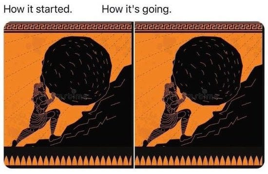 How it started: Woodcut image of Sisyphyus pushing a boulder up a hill; How it's going: Repeat of the exact same image.