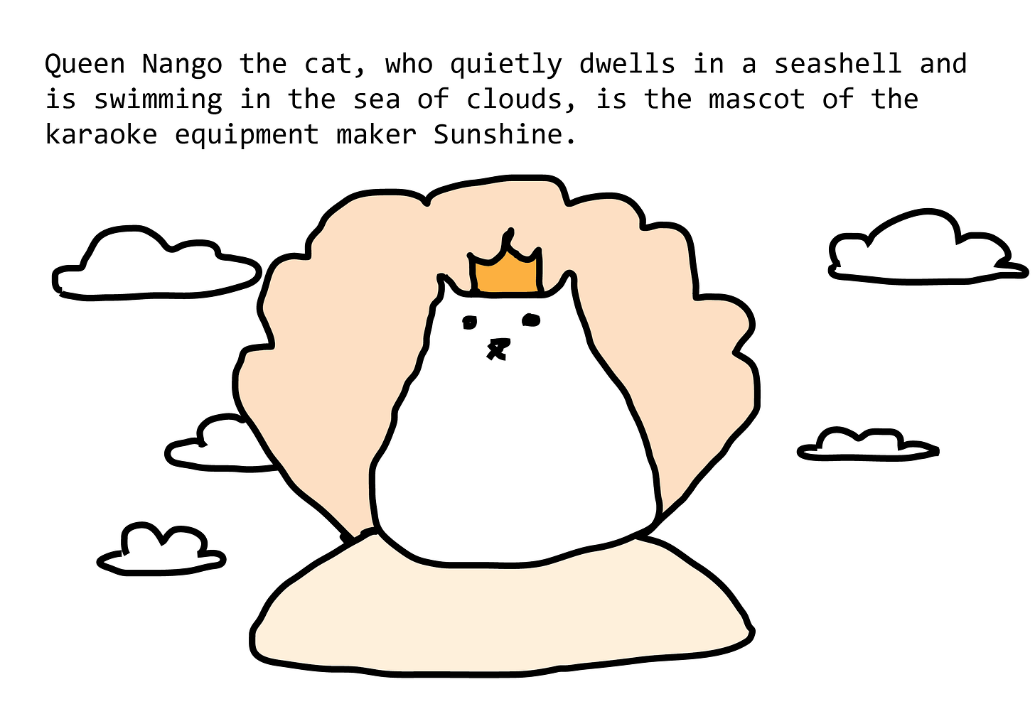 Queen Nango the cat, who quietly dwells in a seashell and is swimming in the sea of clouds, is the mascot of the karaoke equipment maker Sunshine. Cat is very round and serene, and floats in an open scallop shell among clouds.
