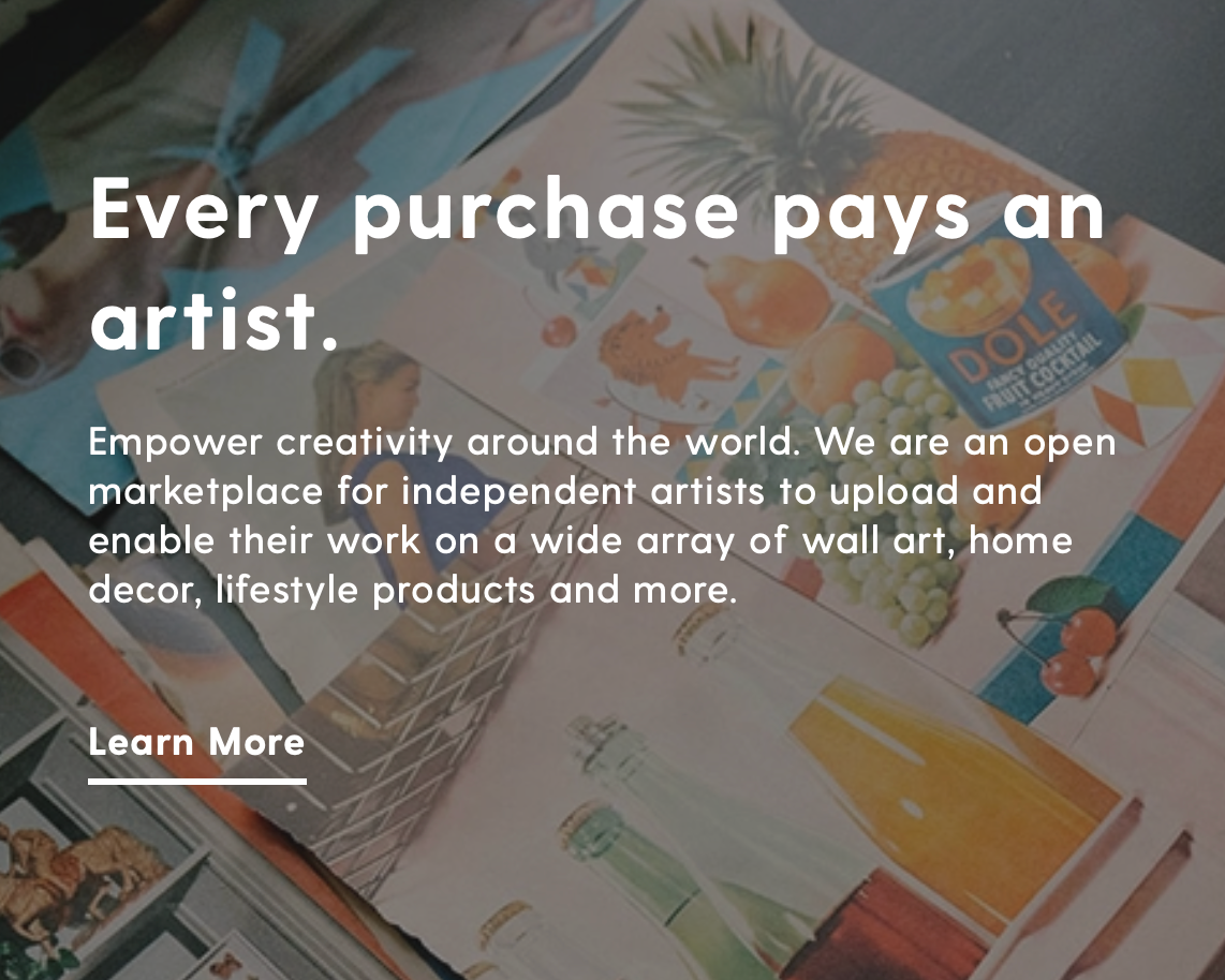 Screenshot of Society6 website. The text reads: Every purchase pays an artist. Empower creativity around the world. We are an open marketplace for independent artists to upload and enable their work on a wide array of wall art, home decor, lifestyle products and more.  About Society6 https://society6.com/about