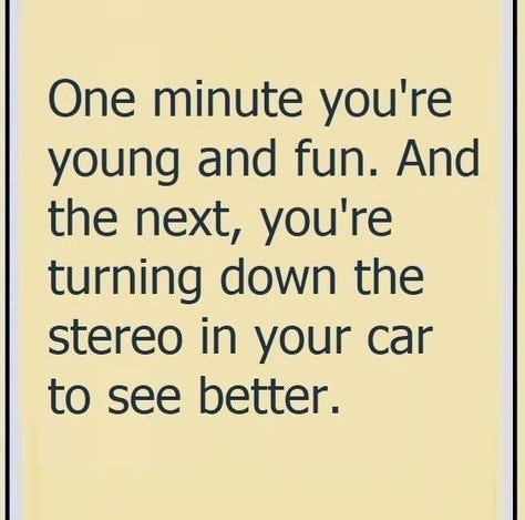 May be an image of one or more people and text that says 'One minute you're young and fun. And the next, you're turning down the stereo in your car to see better.'