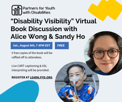 This event invitation is displayed on a light gray background with light blue and yellow doodles. It reads: 'Disability Visibility' Virtual Book Discussionwith Alice Wong & Sandy Ho. Saturday, August 8th, 7-8pm EDT. Free event. 5 free copies of the book will be raffled off to attendees. Live CART captioning & ASL interpreting will be provided. Register atLearn.PYD.org. The logo for Partners for Youth with Disabilities is in the top-right corner, which features two cartoon people (one small, one large) with their arms around one another. It also features headshots of Alice Wong and Sandy Ho. Alice is an Asian American woman in a power chair. She is wearing a blue shirt with a geometric pattern with orange, black, white, and yellow lines and cubes. She is wearing a mask over her nose attached to a gray tube and bright red lip color. She is smiling at the camera. Sandyis an Asian American disabled woman with dark wavy shoulder length hair, wearing tortoise shell glasses, a dark blazer and a blue shirt.She is smiling at the camera.