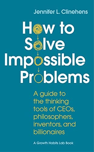 How to Solve Impossible Problems: A guide to the thinking tools of CEOs, philosophers, inventors, and billionaires by [Jennifer  Clinehens]