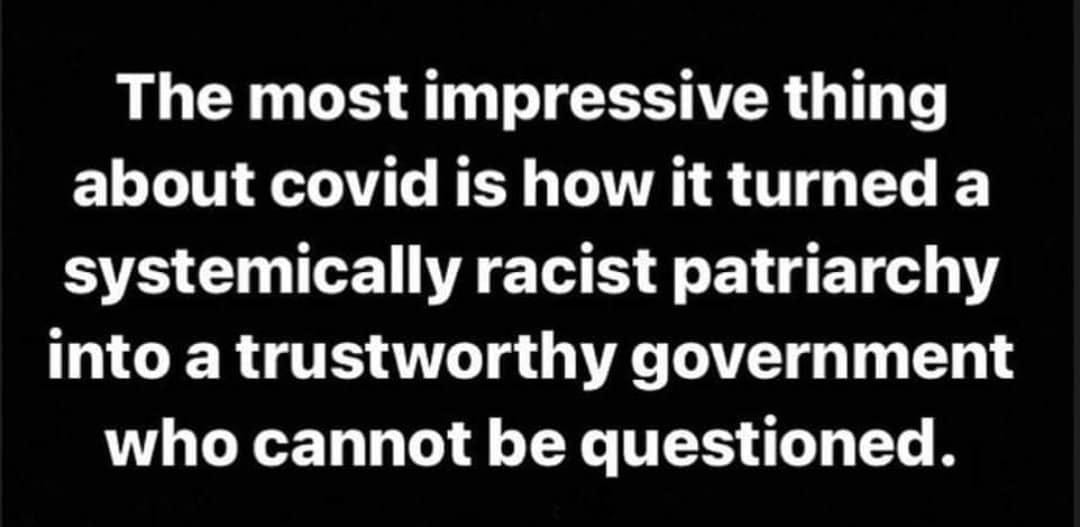 May be an image of text that says 'The most impressive thing about covid is how it turned a systemically racist patriarchy into a trustworthy government who cannot be questioned.'