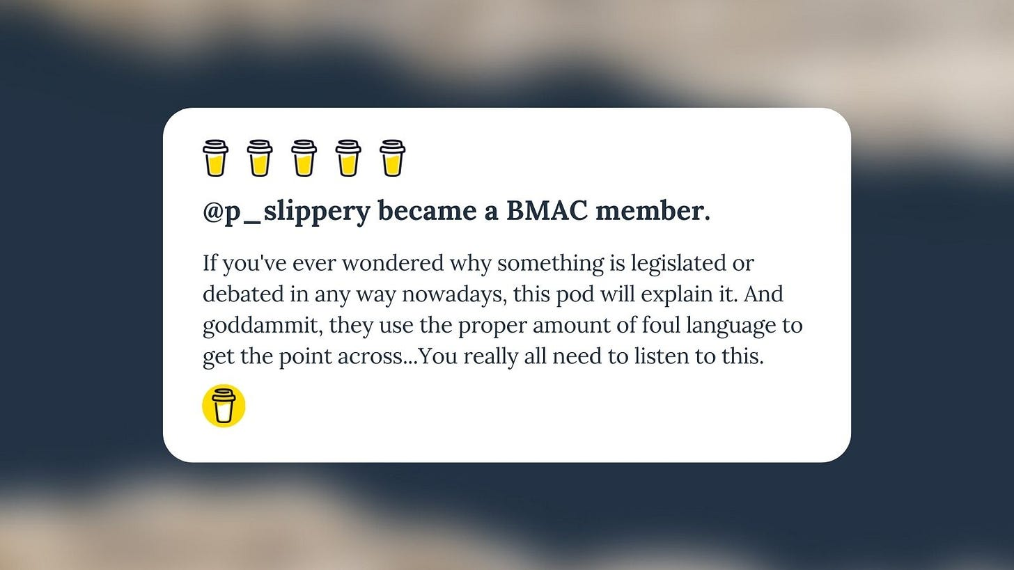 """Buy Me A Coffee Message for Unf*cking The Republic. 5 yellow coffee cups with the headline """"@p_slippery became a BMAC member."""" The message says, """"If you've ever wondered why something is legislated or debated in any way nowadays, this pod will explain it. And goddammit, they use the proper amount of foul language to get the point across...You really all need to listen to this."""""""