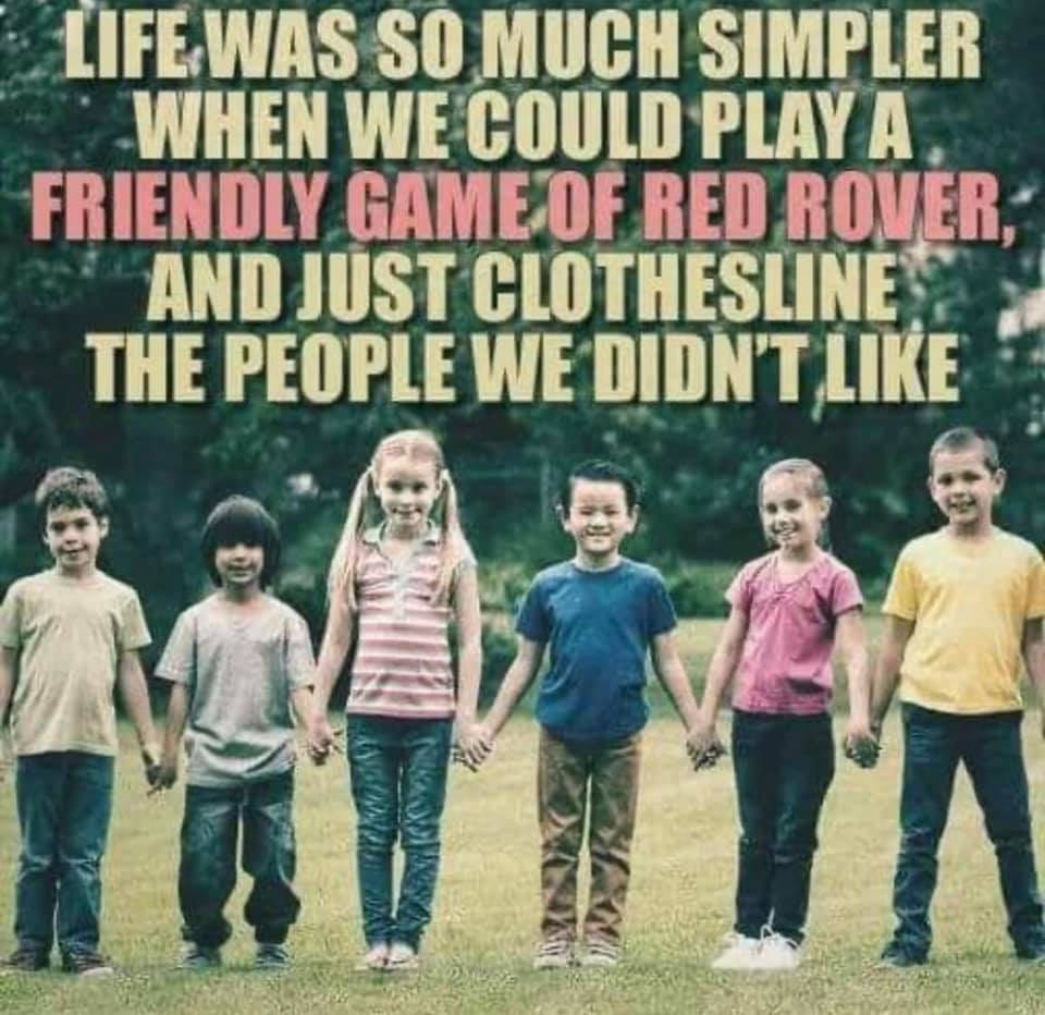 May be an image of 5 people, child, people standing and text that says 'LIFE WAS SO MUCH SIMPLER WHEN WE COULD PLAY A FRIENDLY GAMEO RED ROVER, AND JUST CLOTHESLINE THE PEOPLE WE DIDN'T LIKE'