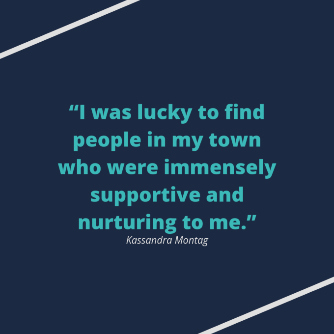 "Kassandra Montag quote: ""I was lucky to find people in my town who were immensely supportive and nurturing to me."""