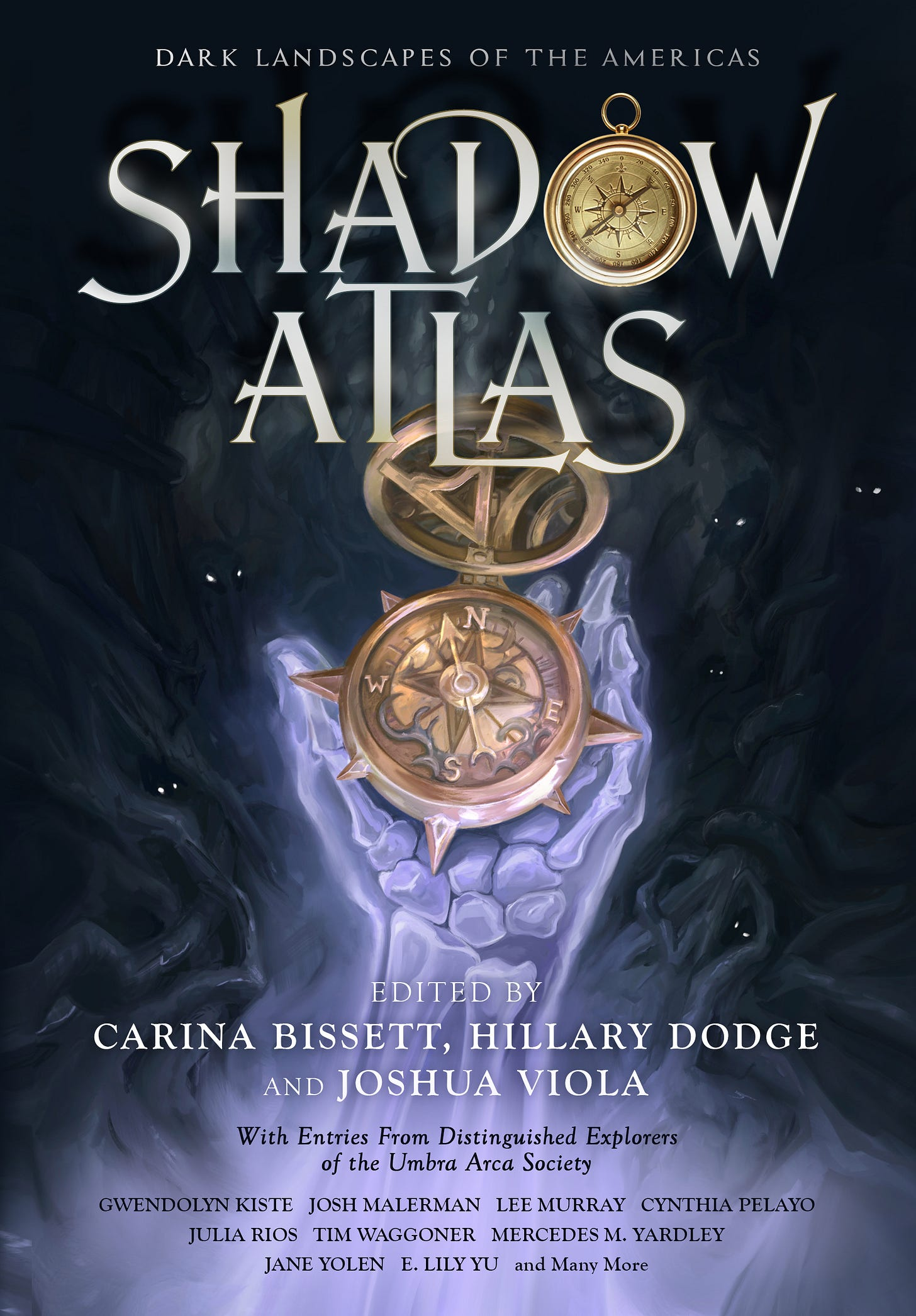 """Front cover of Shadow Atlas: Dark Landscapes of the Americas, edited by Carina Bissett, Hillary Dodge, and Joshua Viola. The illustration shows a luminously lavender skeletal hand holding a golden compass against a background full of indistinct shadow figures peering out from the darkness. Below the editor credits is the text, """"With Entries From Distinguished Explorers of the Umbra Arca Society"""" and below that appears a list of contributor names: Gwendolyn Kiste, Joshua Malerman, Lee Murray, Cynthia Pelayo, Julia Rios, Tim Waggoner, Mercedes M. Yardley, Jane Yolen, E. Lily Yu, and Many More"""