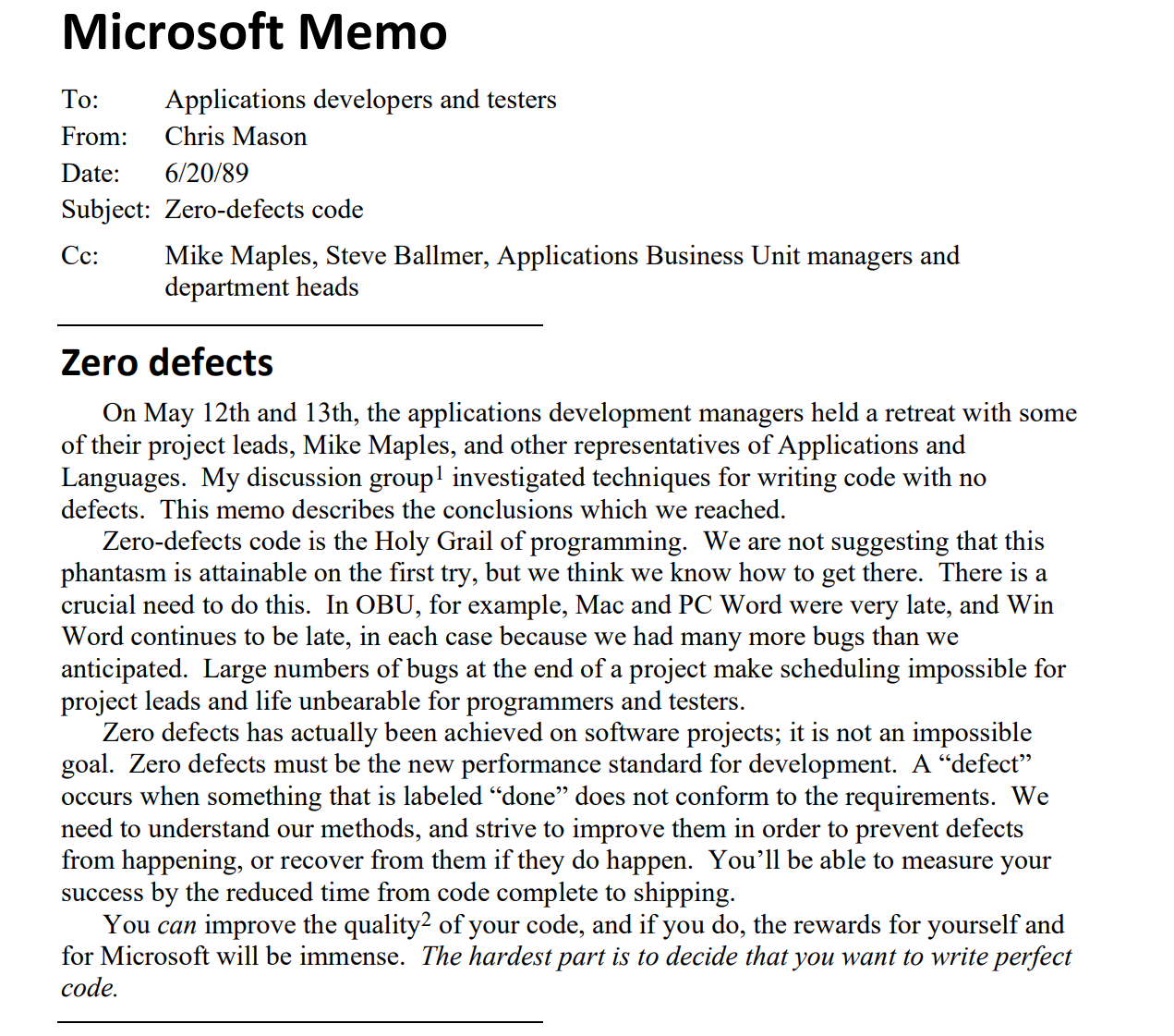 "Microsoft Memo To: Applications developers and testers From: Chris Mason Date: 6/20/89 Subject: Zero-defects code Cc: Mike Maples, Steve Ballmer, Applications Business Unit managers and department heads Zero defects On May 12th and 13th, the applications development managers held a retreat with some of their project leads, Mike Maples, and other representatives of Applications and Languages. My discussion group1 investigated techniques for writing code with no defects. This memo describes the conclusions which we reached. Zero-defects code is the Holy Grail of programming. We are not suggesting that this phantasm is attainable on the first try, but we think we know how to get there. There is a crucial need to do this. In OBU, for example, Mac and PC Word were very late, and Win Word continues to be late, in each case because we had many more bugs than we anticipated. Large numbers of bugs at the end of a project make scheduling impossible for project leads and life unbearable for programmers and testers. Zero defects has actually been achieved on software projects; it is not an impossible goal. Zero defects must be the new performance standard for development. A ""defect"" occurs when something that is labeled ""done"" does not conform to the requirements. We need to understand our methods, and strive to improve them in order to prevent defects from happening, or recover from them if they do happen. You'll be able to measure your success by the reduced time from code complete to shipping. You can improve the quality2 of your code, and if you do, the rewards for yourself and for Microsoft will be immense. The hardest part is to decide that you want to write perfect code."