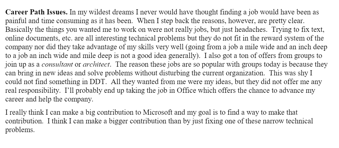 Career Path Issues. In my wildest dreams I never would have thought finding a job would have been as painful and time consuming as it has been.  When I step back the reasons, however, are pretty clear.  Basically the things you wanted me to work on were not really jobs, but just headaches.  Trying to fix text, online documents, etc. are all interesting technical problems but they do not fit in the reward system of the company nor did they take advantage of my skills very well (going from a job a mile wide and an inch deep to a job an inch wide and mile deep is not a good idea generally).  I also got a ton of offers from groups to join up as a consultantor architect.  The reason these jobs are so popular with groups today is because they can bring in new ideas and solve problems without disturbing the current organization.  This was shy I could not find something in DDT.  All they wanted from me were my ideas, but they did not offer me any real responsibility.  I'll probably end up taking the job in Office which offers the chance to advance my career and help the company.I really think I can make a big contribution to Microsoft and my goal is to find a way to make that contribution.  I think I can make a bigger contribution than by just fixing one of these narrow technical problems.