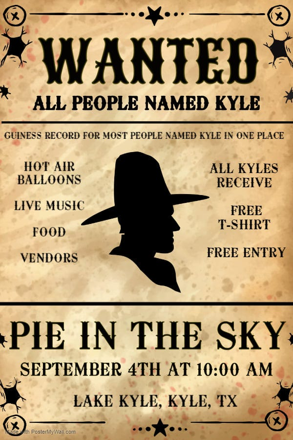 """May be an image of text that says """"WANTED ALL PEOPLE NAMED KYŁE GUINESS RECORD FOR MOST PEOPLE NAMED KYLE IN ONE PLACE HOT AIR BALLOONS LIVE MUSIC ALL KYŁES RECEIVE FOOD FREE T-SHIRT VENDORS FREE ENTRY PIE IN THE SKY SEPTEMBER 4TH AT 10:00 AM LAKE KYŁE, KYŁE, TX PosterMyWall.com"""""""