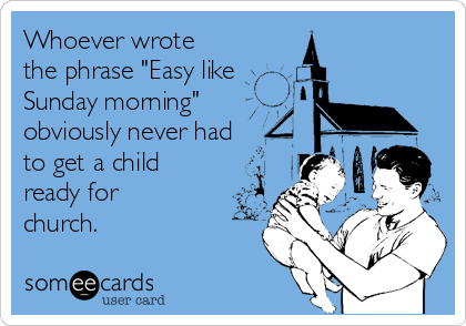 """Whoever wrote the phrase """"Easy like Sunday morning"""" obviously never had to  get a child ready for church.   News Ecard"""