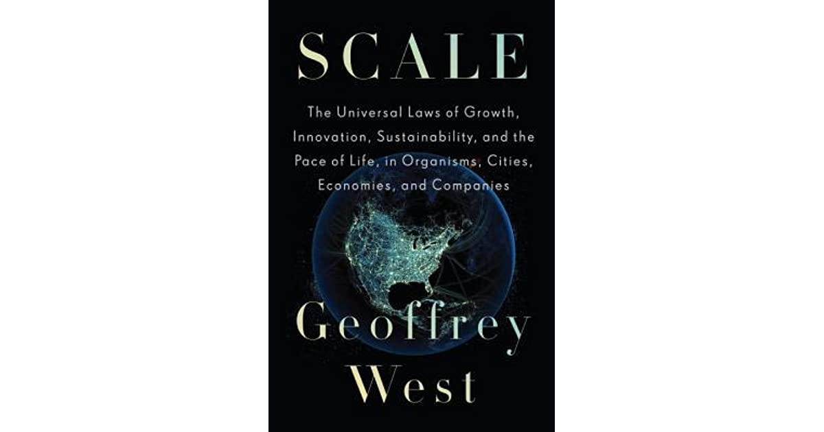 Scale: The Universal Laws of Growth, Innovation, Sustainability, and the  Pace of Life in Organisms, Cities, Economies, and Companies by Geoffrey B.  West