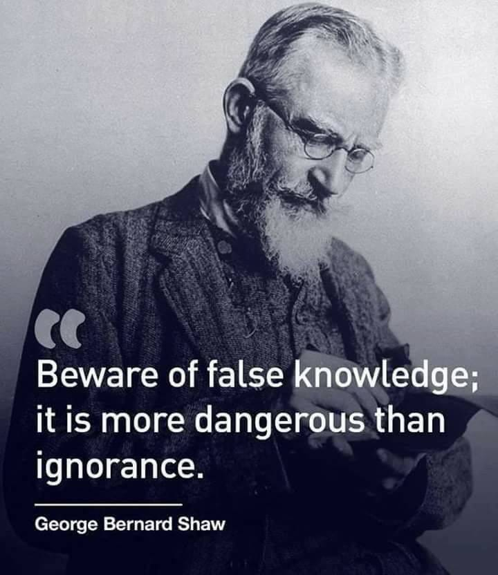 May be an image of 1 person, beard and text that says 'Beware of false knowledge; it is more dangerous than ignorance. George Bernard Shaw'
