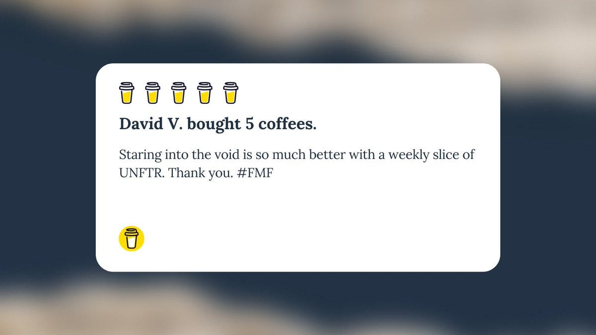 """Buy Me A Coffee Message for Unf*cking The Republic. 5 yellow coffee cups with the headline """"David V. bought 5 coffees."""" The message says, """"Staring into the void is so much better with a weekly slice of UNFTR. Thank you. #FMF"""""""