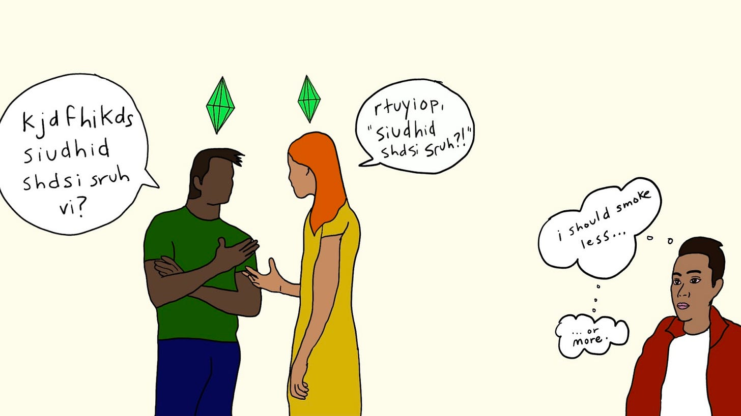 """Doodle of two people having a conversation with the green Sims diamond above their head. The person on the left asks """"kjdfhikds siudhid sdhdsi sruh vi?"""" The person on the right responds, """"rtuyiop, 'siudhid sdhdsi sruh'?!"""" In the bottom corner, a separate person watching them thinks to themselves, """"I should smoke less… or more."""""""