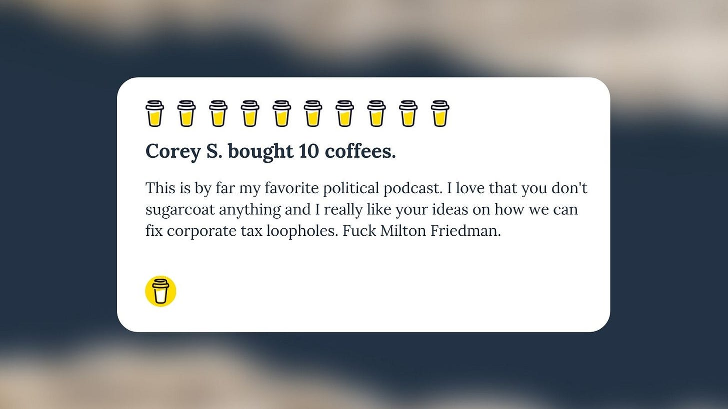 """Buy Me A Coffee Message for Unf*cking The Republic. Ten yellow coffee cups with the headline """"Corey S. bought 10 coffees."""" This is by far my favorite political podcast. I love that you don't sugarcoat anything and I really like your ideas on how we can fix corporate tax loopholes. Fuck Milton Friedman."""""""