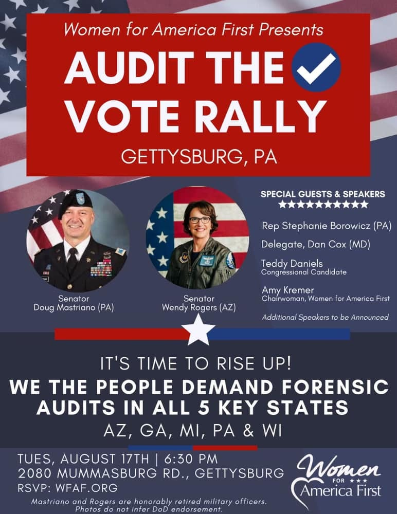 May be an image of 2 people and text that says 'Women for America First Presents AUDIT THE VOTE RALLY GETTYSBURG, PA SPECIAL GUESTS & SPEAKERS Rep Stephanie Borowicz (PA) Delegate, Dan Cox (MD) Senator Doug Mastriano (PA) Teddy Daniels Congressional Candidate Senator Wendy Rogers (AZ) Amy Kremer Chairwoman, Women for America First Additional Speakers be Announced IT'S TIME TO RISE UP! WE THE PEOPLE DEMAND FORENSIC AUDITS IN ALL 5 KEY STATES AZ, GA, MI, PA WI TUES, AUGUST 17TH 6:30 PM 2080 MUMMASBURG RD., GETTYSBURG Women FOR RSVP:WFAF.ORG WFAF. FOR*** America First Mastriano and Rogers are honorably retired military officers. Photos DoD endorsement.'