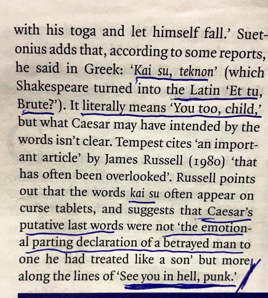 """narramin: """"what a fucking power move """" [Image description: photo of some text (source not given) about Caesar's last words. Transcription follows.] Suetonius adds that, according to some reports, he said in Greek: """"Kai su, teknon"""" (which Shakespeare..."""