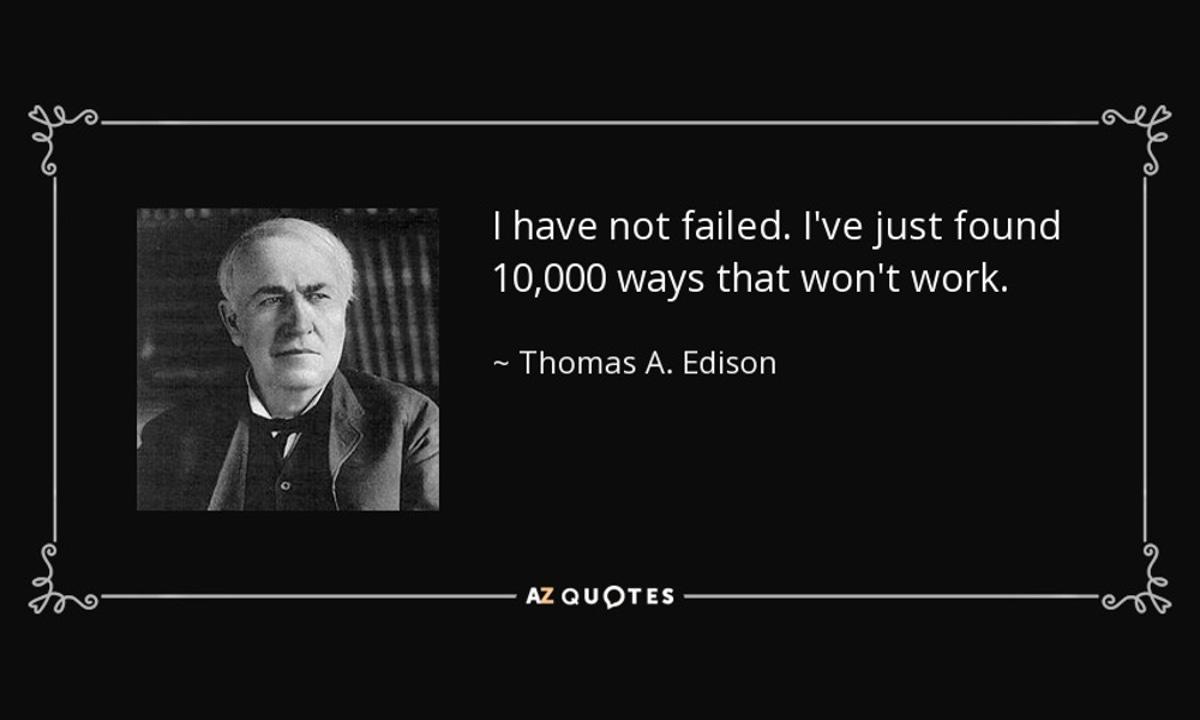 I have not failed. I've just found 10,000 ways that won't work. Thomas Edison