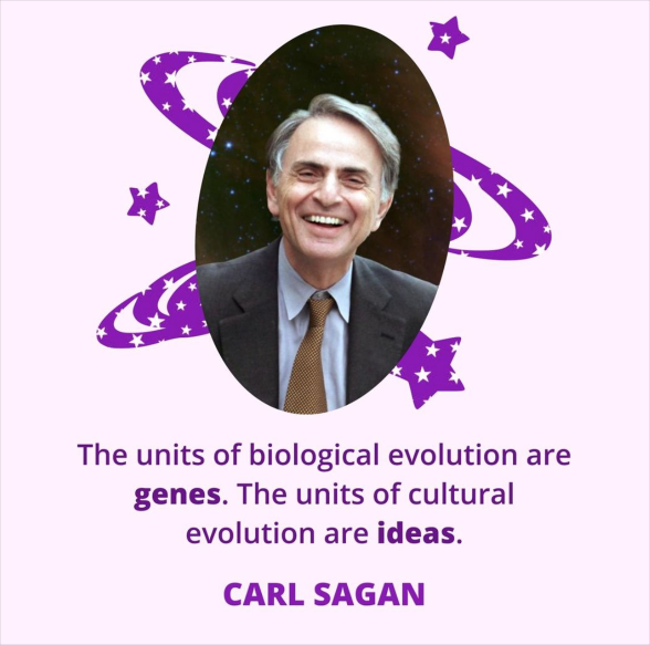 The units of biological evolution are  genes. The units of cultural  evolution are ideas.  CARL SAGAN