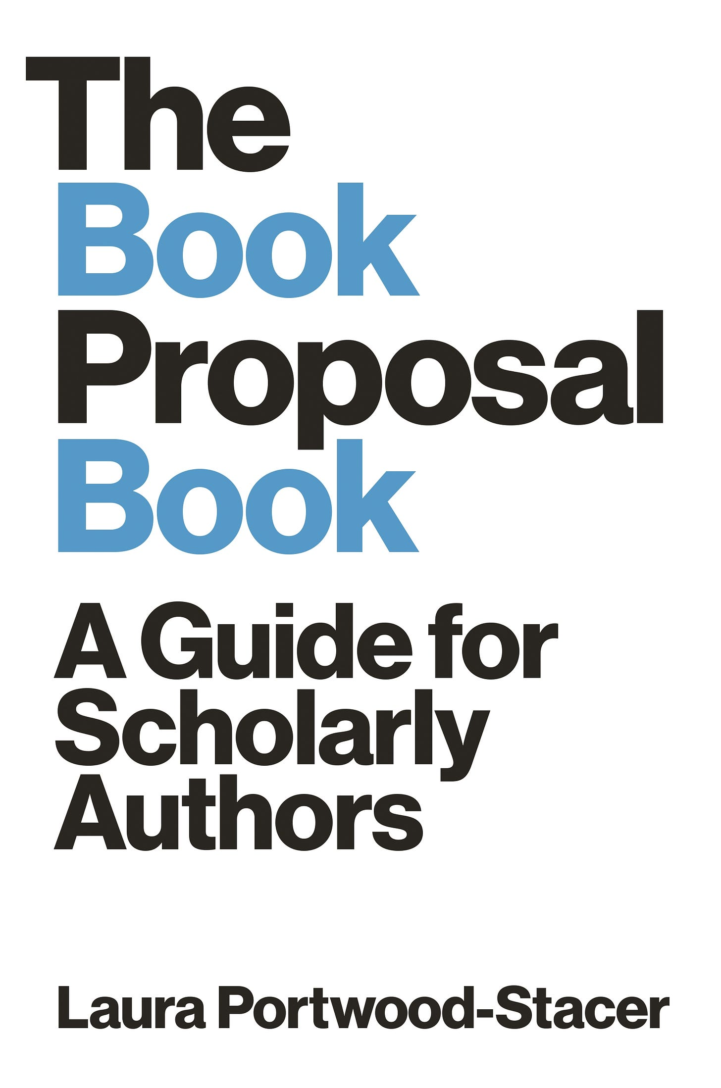 The Book Proposal Book: A Guide for Scholarly Authors, by Laura Portwood-Stacer