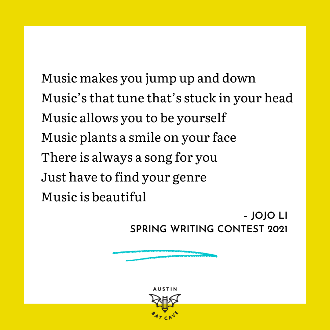 """An excerpt from a poem by Spring Writing Contest 2021 winner Jojo Li that reads, """"Music makes you jump up and down Music's that tune that's stuck in your head Music allows you to be yourself Music plants a smile on your face There is always a song for you Just have to find your genre Music is beautiful."""""""